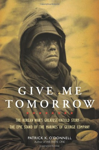 Give Me Tomorrow: The Korean War's Greatest Untold Story–The Epic Stand of the Marines of George Company